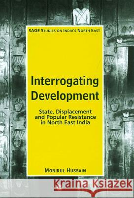 Interrogating Development : State, Displacement and Popular Resistance in North East India Monirul Hussain 9780761935759