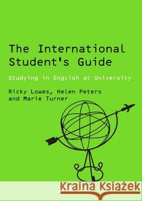 The International Student's Guide: Studying in English at University Ricky Lowes Marie Turner Helen Peters 9780761942528