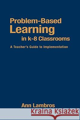 Problem-Based Learning in K-8 Classrooms: A Teacher's Guide to Implementation Ann Lambros 9780761945345