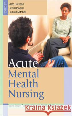 Acute Mental Health Nursing: From Acute Concerns to the Capable Practitioner Marc Harrison Damian Mitchell David Howard 9780761973188
