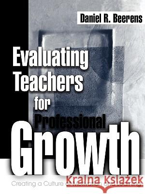 Evaluating Teachers for Professional Growth: Creating a Culture of Motivation and Learning Daniel R. Beerens Dan Beerens 9780761975670