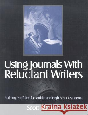 Using Journals with Reluctant Writers: Building Portfolios for Middle and High School Students Scott Abrams 9780761976127