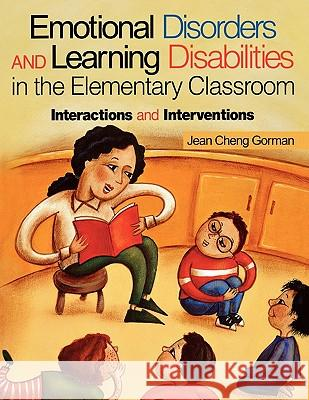 Emotional Disorders and Learning Disabilities in the Elementary Classroom: Interactions and Interventions Jean Cheng Gorman 9780761976202