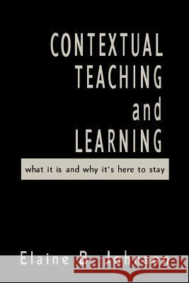 Contextual Teaching and Learning: What It Is and Why It's Here to Stay Elaine B. Johnson 9780761978657