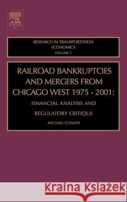Railroad Bankruptcies and Mergers from Chicago West: 1975-2001: Financial Analysis and Regulatory Critique Michael Conant Michael Contant Conant 9780762310791