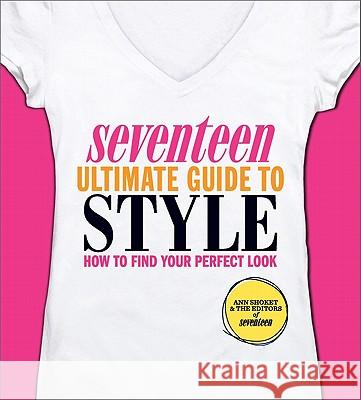 Seventeen Ultimate Guide to Style: How to Find Your Perfect Look Ann Shoket Editors of Seventeen Magazine 9780762441938