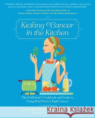 Kicking Cancer in the Kitchen: The Girlfriend's Cookbook and Guide to Using Real Food to Fight Cancer Ramke Annette 9780762446773