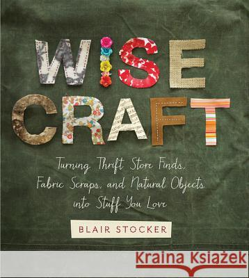 Wise Craft: Turning Thrift Store Finds, Fabric Scraps, and Natural Objects Into Stuff You Love Blair Stocker 9780762449699