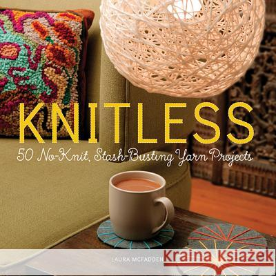 Knitless: 50 No-Knit, Stash-Busting Yarn Projects Laura McFadden 9780762456642