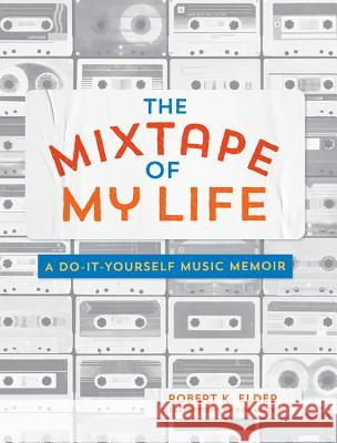 The Mixtape of My Life: A Do-It-Yourself Music Memoir Robert K. Elder 9780762464074