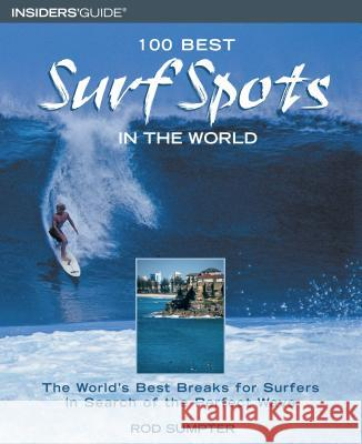 100 Best Surf Spots in the World: The World's Best Breaks for Surfers in Search of the Perfect Wave Rod Sumpter 9780762725984