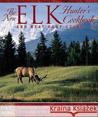 The New Elk Hunter's Cookbook and Meat Care Guide: A Collection of Favorite Recipes and Essays from Members of the Rocky Mountain Elk Foundation Rocky Mountain Elk Foundation 9780762728633