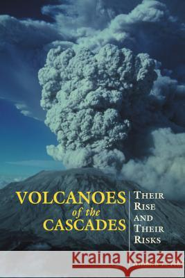 Volcanoes of the Cascades: Their Rise and Their Risks Richard L. Hill 9780762730728