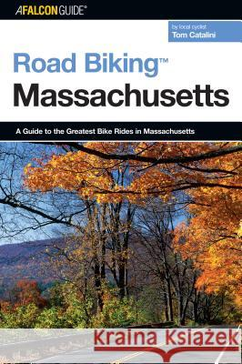 Road Biking (TM) Massachusetts : A Guide To The Greatest Bike Rides In Massachusetts Tom Catalini 9780762739097