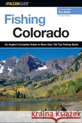 Fishing Colorado: An Angler's Complete Guide to More Than 125 Top Fishing Spots Ron Baird 9780762741472 Falcon