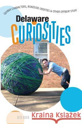 Delaware Curiosities: Quirky Characters, Roadside Oddities & Other Offbeat Stuff Beth Rubin 9780762743353