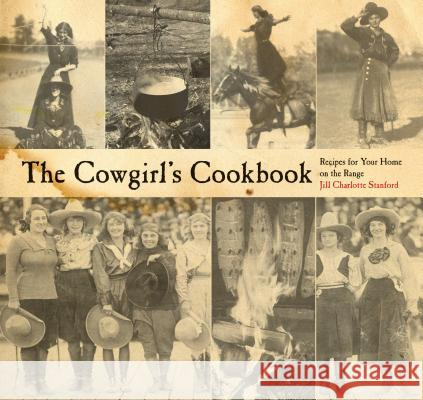 Cowgirl's Cookbook: Recipes for Your Home on the Range Jill Stanford 9780762745128