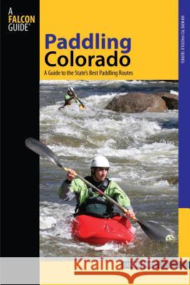 Paddling Colorado: A Guide to the State's Best Paddling Routes Dunbar Hardy 9780762745203
