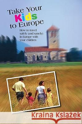 Take Your Kids to Europe: How to Travel Safely (and Sanely) in Europe with Your Children Cynthia Harriman 9780762745630