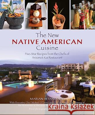 The New Native American Cuisine: Five-Star Recipes from the Chefs of Arizona's Kai Restaurant Marian Betancourt Sheraton Wild Horse Pass Resort and Spa  Michael O'Dowd 9780762748952