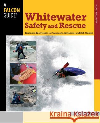 Whitewater Safety and Rescue: Essential Knowledge for Canoeists, Kayakers, and Raft Guides Franco Ferrero 9780762750870