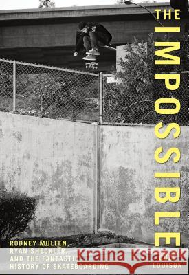 Impossible: Rodney Mullen, Ryan Sheckler, and the Fantastic History of Skateboarding Cole Louison 9780762770267