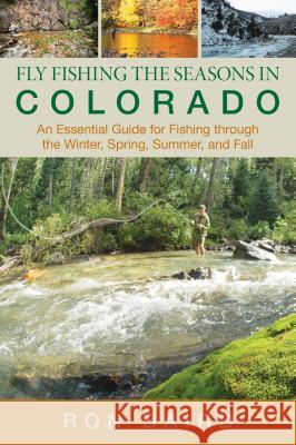 Fly Fishing the Seasons in Colorado: An Essential Guide for Fishing Through the Winter, Spring, Summer, and Fall Ron Baird 9780762771707 Lyons Press