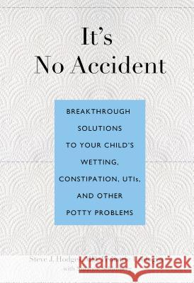 It's No Accident: Breakthrough Solutions to Your Child's Wetting, Constipation, UTIs, and Other Potty Problems Steve J. Hodges Suzanne Schlosberg 9780762773602