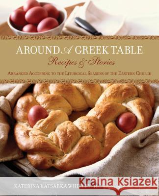 Around a Greek Table: Recipes & Stories Arranged According to the Liturgical Seasons of the Eastern Church Katerina Katsarka Whitley Jasmin Hejazi 9780762778362