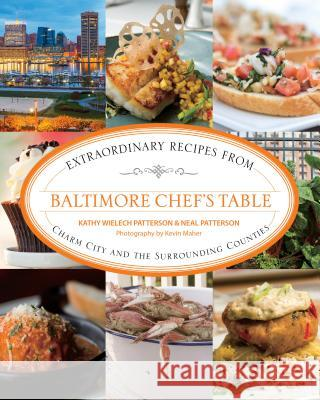 Baltimore Chef's Table: Extraordinary Recipes from Charm City and the Surrounding Counties Kathy Wielech Patterson Neal Patterson Kevin Carpenter Maher 9780762792245