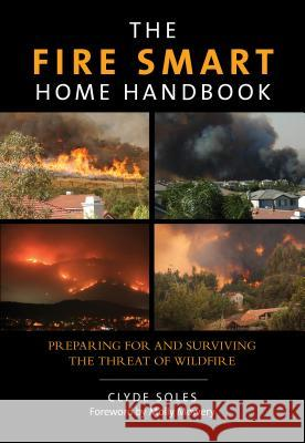 Fire Smart Home Handbook: Preparing for and Surviving the Threat of Wildfire Clyde Soles 9780762796908