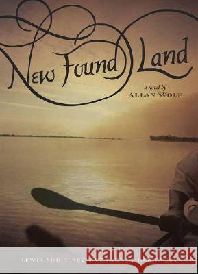 New Found Land: Lewis and Clark's Voyage of Discovery Allan Wolf 9780763632885
