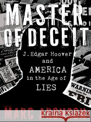 Master of Deceit: J. Edgar Hoover and America in the Age of Lies Marc Aronson 9780763650254