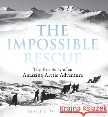 The Impossible Rescue: The True Story of an Amazing Arctic Adventure Martin W. Sandler 9780763670931