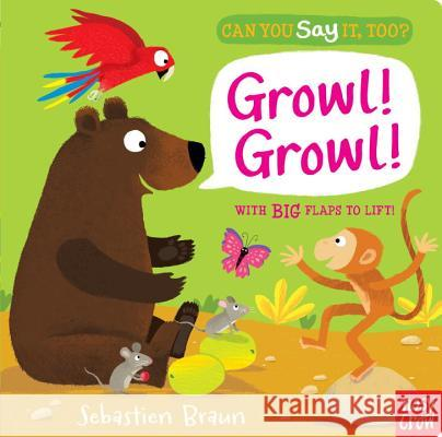 Can You Say It, Too? Growl! Growl! Nosy Crow                                Sebastien Braun 9780763673963 Nosy Crow