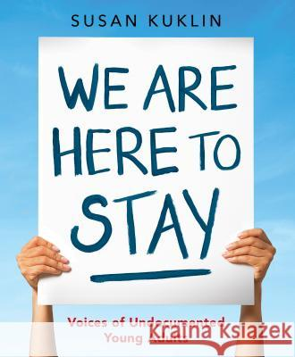 We Are Here to Stay: Voices of Undocumented Young Adults Susan Kuklin Susan Kuklin 9780763678845