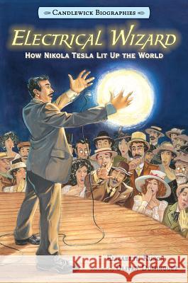 Electrical Wizard: Candlewick Biographies: How Nikola Tesla Lit Up the World Elizabeth Rusch Oliver Dominguez 9780763679798