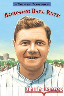 Becoming Babe Ruth: Candlewick Biographies Matt Tavares Matt Tavares 9780763687687