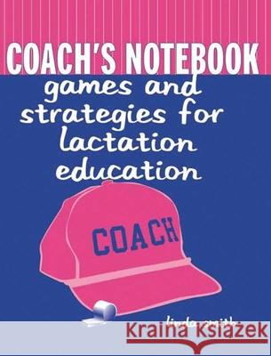 Coach's Notebook: Games and Strategies for Lactation Education Linda J. Smith 9780763718190