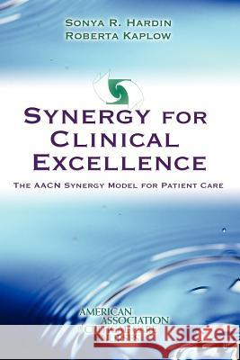 Synergy for Clinical Excellence: The AACN Synergy Model for Patient Care Sonya R. Hardin Roberta Kaplow 9780763726010