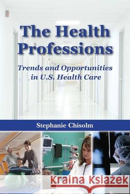 The Health Professions: Trends and Opportunities in U.S. Health Care Stephanie Chisolm 9780763735203