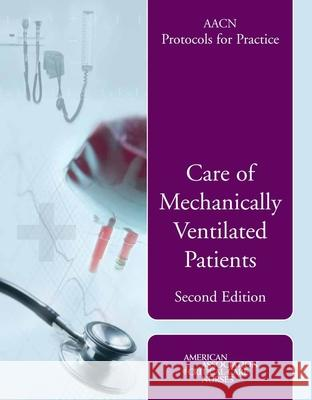 Aacn Protocols for Practice: Care of Mechanically Ventilated Patients Suzanne M. Burns 9780763740801
