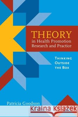 Theory in Health Promotion Research and Practice: Thinking Outside the Box Patricia Goodson 9780763757939