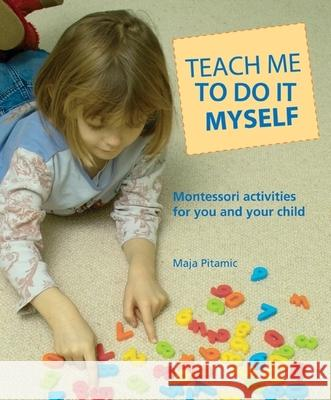 Teach Me to Do It Myself: Montessori Activities for You and Your Child Maja Pitamic 9780764127892