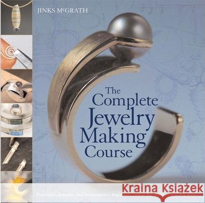 The Complete Jewelry Making Course: Principles, Practice and Techniques: A Beginner's Course for Aspiring Jewelry Makers Jinx McGrath 9780764136603