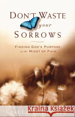 Don't Waste Your Sorrows: Finding God's Purpose in the Midst of Pain Paul E. Billheimer 9780764201585