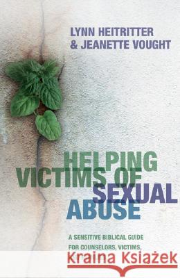 Helping Victims of Sexual Abuse: A Sensitive Biblical Guide for Counselors, Victims, and Families Lynn Heitritter Jeanette Vought 9780764202285