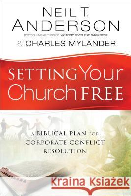 Setting Your Church Free : A Biblical Plan for Corporate Conflict Resolution Neil T. Anderson Dr Charles Mylander 9780764213892 Bethany House Publishers