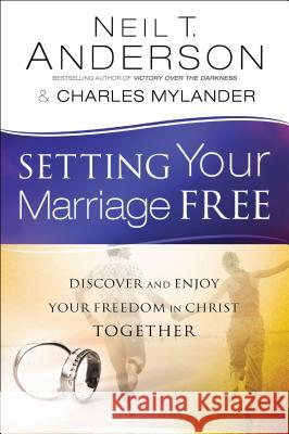 Setting Your Marriage Free : Discover and Enjoy Your Freedom in Christ Together Neil T. Anderson Dr Charles Mylander 9780764213908 Bethany House Publishers