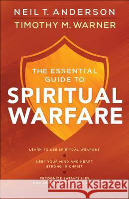 The Essential Guide to Spiritual Warfare: Learn to Use Spiritual Weapons; Keep Your Mind and Heart Strong in Christ; Recognize Satan's Lies and Defend Neil T. Anderson Timothy M. Warner 9780764218033 Bethany House Publishers